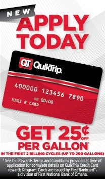 Get the new QT Credit Card! Get 25 cents off per gallon in the first 2 billing cycles (up to 200 gallons)! See the Rewards Terms and Conditions provided at time of application for complete details on QuikTrip Credit Card rewards program. Cards are issued by First Bankcardr, a division of First National Bank of Omaha.