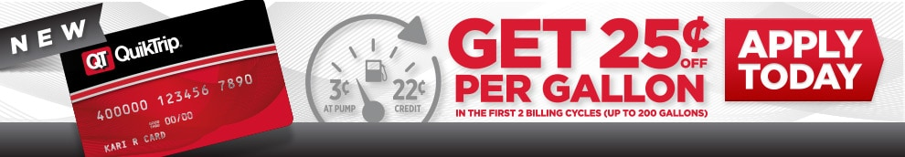 Get 25 cents off per gallon in the first 2 billing cycles (up to 200 gallons)! See the Rewards Terms and Conditions provided at time of application for complete details on QuikTrip Credit Card rewards program. Cards are issued by First Bankcard®, a division of First National Bank of Omaha.